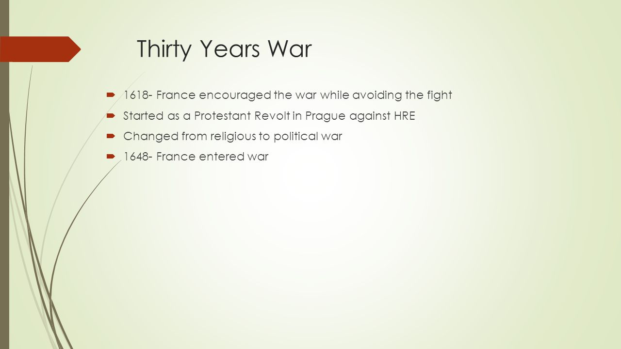 Thirty Years War  1618- France encouraged the war while avoiding the fight  Started as a Protestant Revolt in Prague against HRE  Changed from religious to political war  1648- France entered war