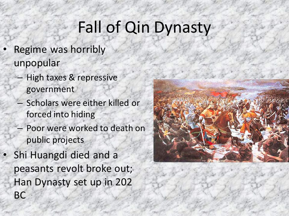 Fall of Qin Dynasty Regime was horribly unpopular – High taxes & repressive government – Scholars were either killed or forced into hiding – Poor were worked to death on public projects Shi Huangdi died and a peasants revolt broke out; Han Dynasty set up in 202 BC
