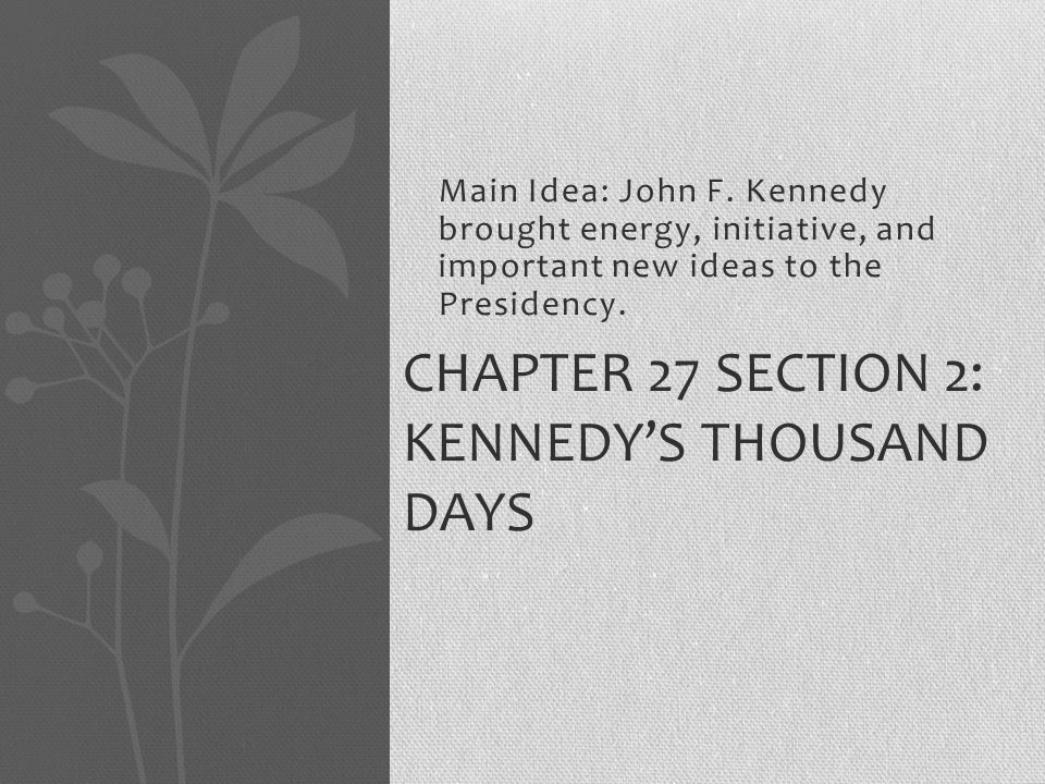 Main Idea: John F.Kennedy brought energy, initiative, and important new ideas to the Presidency.