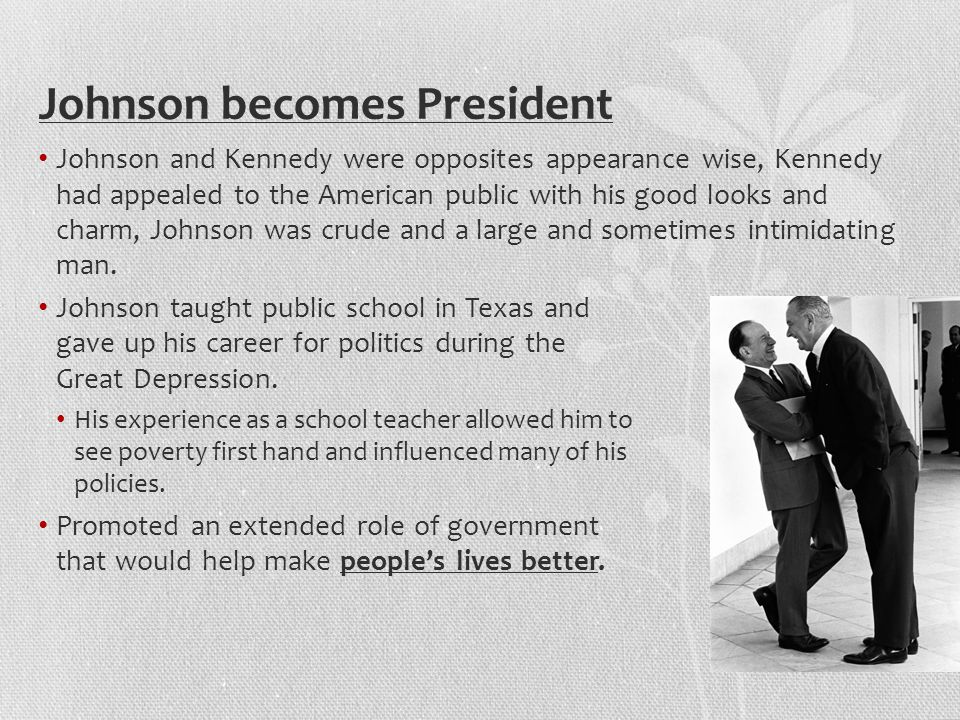 Johnson becomes President Johnson and Kennedy were opposites appearance wise, Kennedy had appealed to the American public with his good looks and charm, Johnson was crude and a large and sometimes intimidating man.