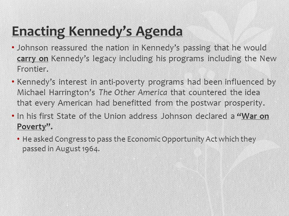 Enacting Kennedy's Agenda Johnson reassured the nation in Kennedy's passing that he would carry on Kennedy's legacy including his programs including the New Frontier.