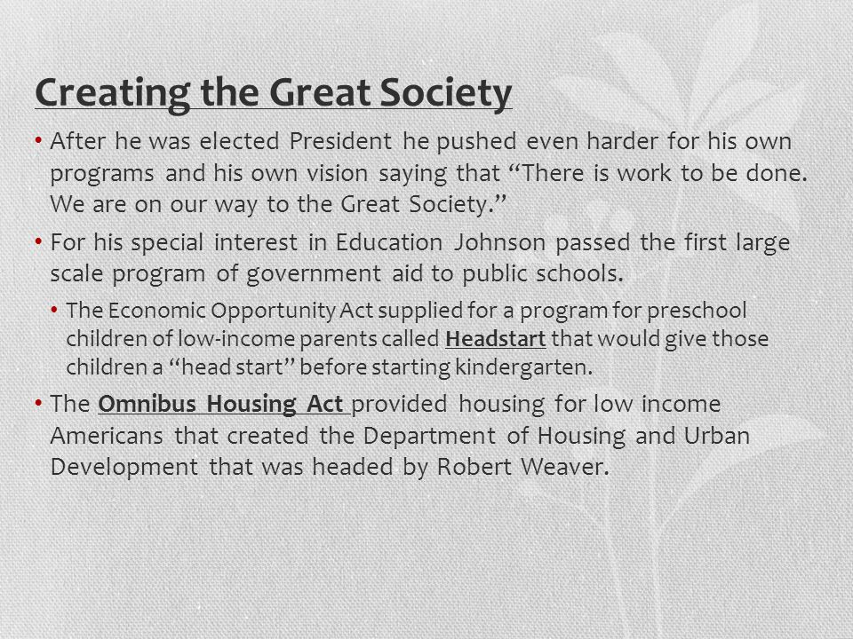 Creating the Great Society After he was elected President he pushed even harder for his own programs and his own vision saying that There is work to be done.