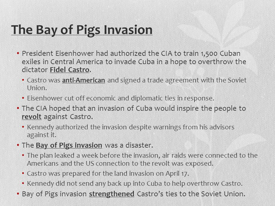 The Bay of Pigs Invasion President Eisenhower had authorized the CIA to train 1,500 Cuban exiles in Central America to invade Cuba in a hope to overthrow the dictator Fidel Castro.