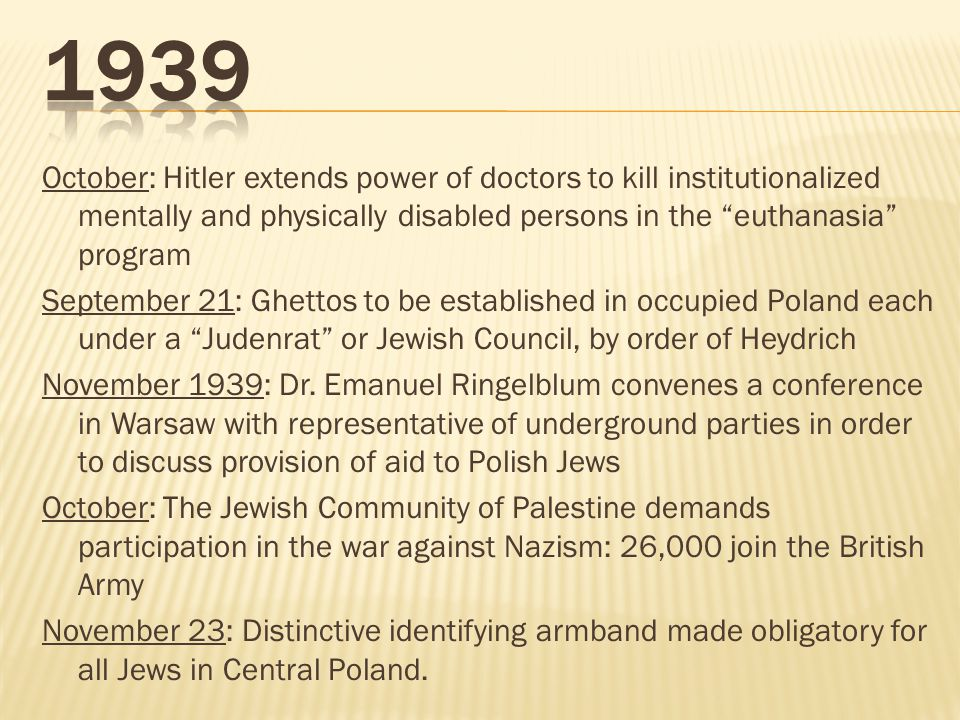 October: Hitler extends power of doctors to kill institutionalized mentally and physically disabled persons in the euthanasia program September 21: Ghettos to be established in occupied Poland each under a Judenrat or Jewish Council, by order of Heydrich November 1939: Dr.