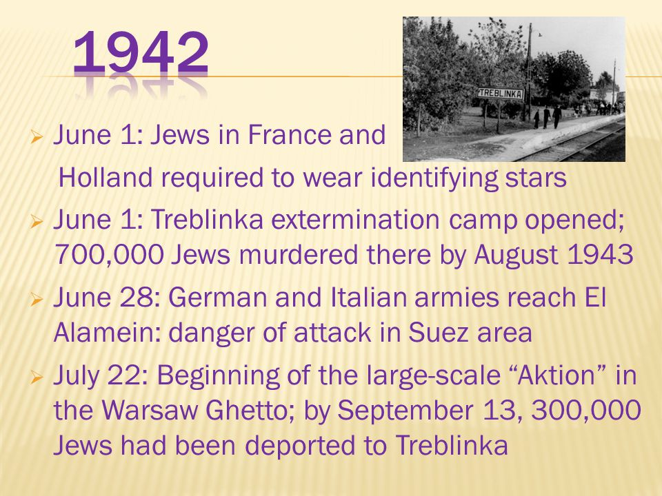 June 1: Jews in France and Holland required to wear identifying stars  June 1: Treblinka extermination camp opened; 700,000 Jews murdered there by August 1943  June 28: German and Italian armies reach El Alamein: danger of attack in Suez area  July 22: Beginning of the large-scale Aktion in the Warsaw Ghetto; by September 13, 300,000 Jews had been deported to Treblinka