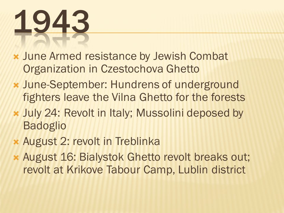  June Armed resistance by Jewish Combat Organization in Czestochova Ghetto  June-September: Hundrens of underground fighters leave the Vilna Ghetto for the forests  July 24: Revolt in Italy; Mussolini deposed by Badoglio  August 2: revolt in Treblinka  August 16: Bialystok Ghetto revolt breaks out; revolt at Krikove Tabour Camp, Lublin district