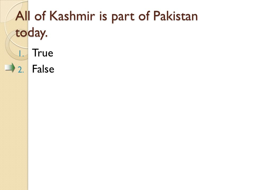All of Kashmir is part of Pakistan today. 1. True 2. False
