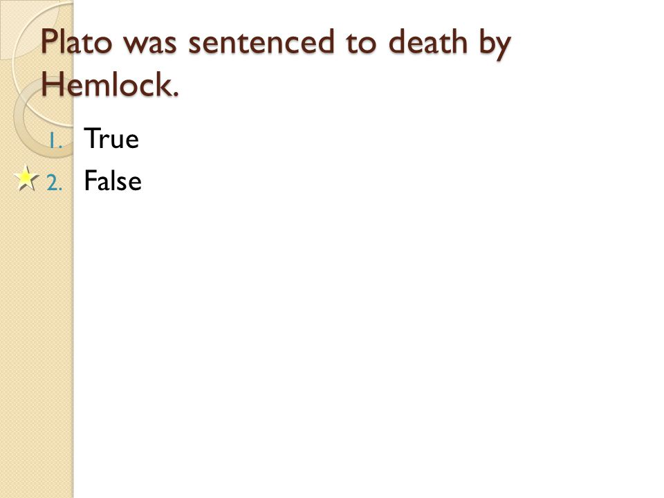 Plato was sentenced to death by Hemlock. 1. True 2. False