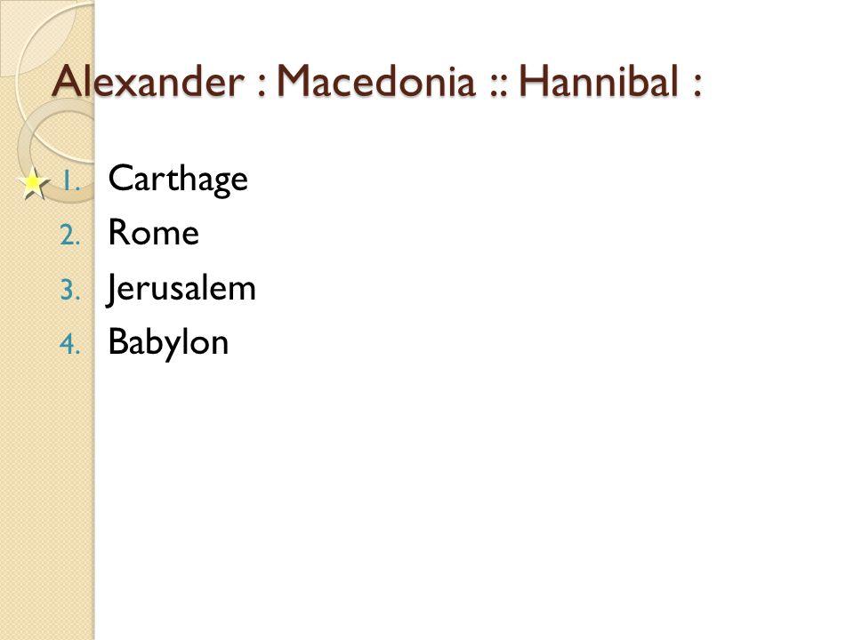 Alexander : Macedonia :: Hannibal : 1. Carthage 2. Rome 3. Jerusalem 4. Babylon