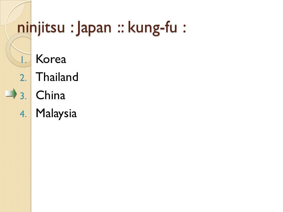 ninjitsu : Japan :: kung-fu : 1. Korea 2. Thailand 3. China 4. Malaysia