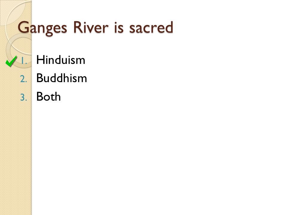 Ganges River is sacred 1. Hinduism 2. Buddhism 3. Both
