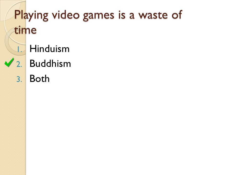 Playing video games is a waste of time 1. Hinduism 2. Buddhism 3. Both