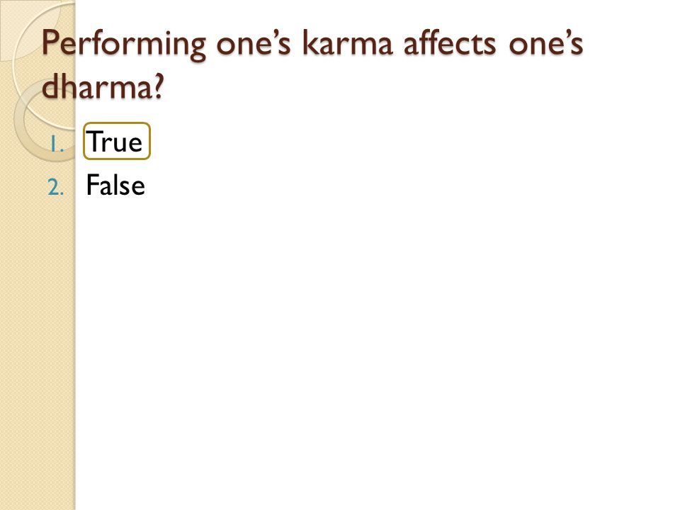 Performing one's karma affects one's dharma? 1. True 2. False