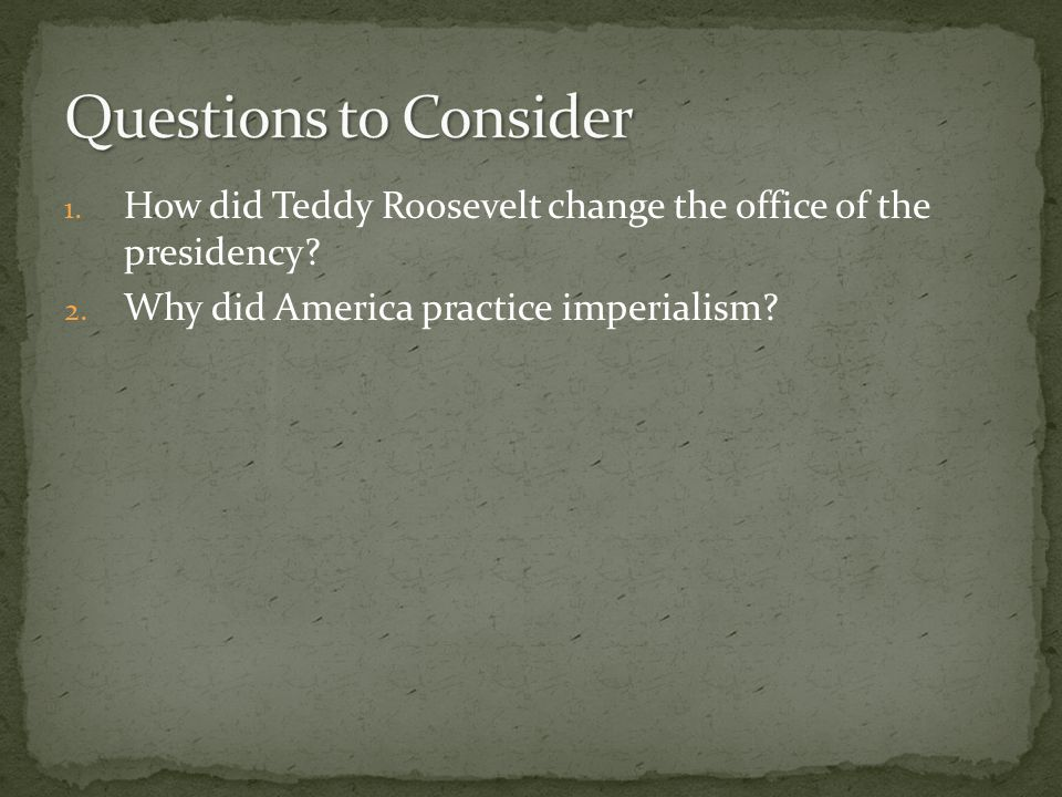 1.How did Teddy Roosevelt change the office of the presidency.