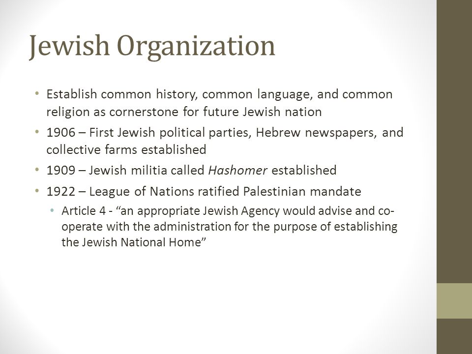 Jewish Organization Establish common history, common language, and common religion as cornerstone for future Jewish nation 1906 – First Jewish political parties, Hebrew newspapers, and collective farms established 1909 – Jewish militia called Hashomer established 1922 – League of Nations ratified Palestinian mandate Article 4 - an appropriate Jewish Agency would advise and co- operate with the administration for the purpose of establishing the Jewish National Home