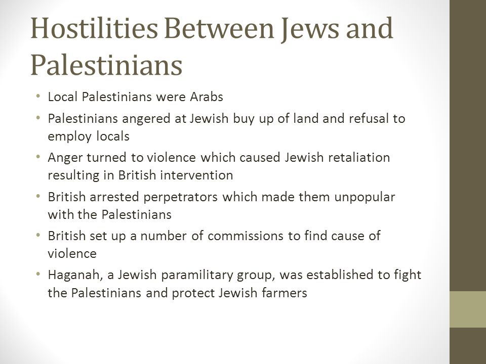 Hostilities UK government published White Paper which said that Britain did not contemplate that Palestine as a whole should be converted into a Jewish National Home, but that such a home should be founded in Palestine Recommendations made such as controlling the amount of land purchased by Jews Recommendations caused riots and move from militia to underground army
