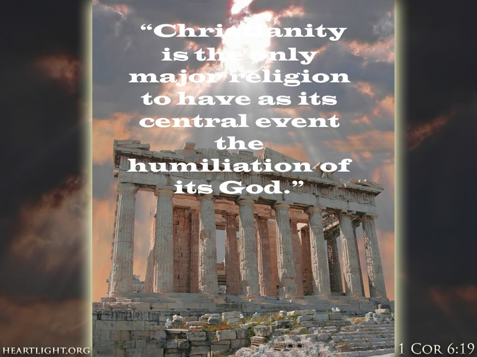 """Christianity is the only major religion to have as its central event the humiliation of its God."""