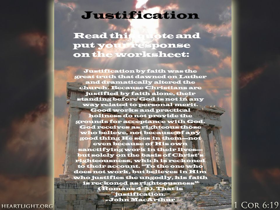 Justification Read this quote and put your response on the worksheet: Justification by faith was the great truth that dawned on Luther and dramaticall