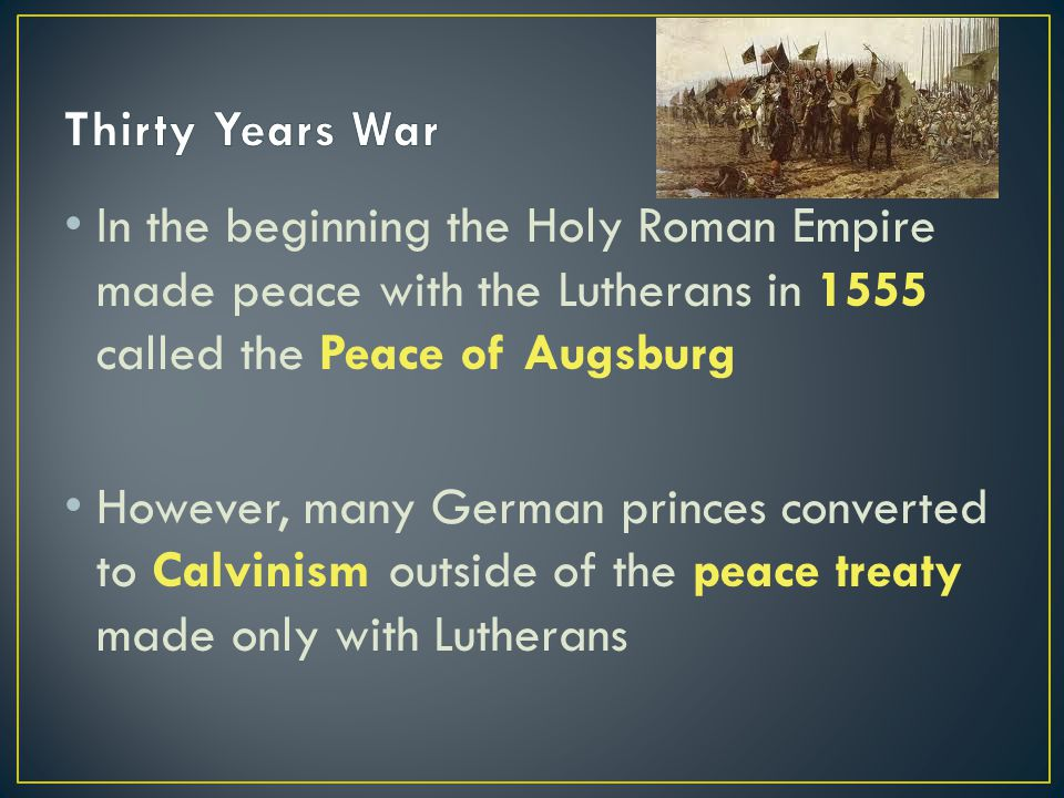In the beginning the Holy Roman Empire made peace with the Lutherans in 1555 called the Peace of Augsburg However, many German princes converted to Calvinism outside of the peace treaty made only with Lutherans