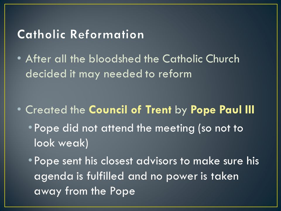 After all the bloodshed the Catholic Church decided it may needed to reform Created the Council of Trent by Pope Paul III Pope did not attend the meeting (so not to look weak) Pope sent his closest advisors to make sure his agenda is fulfilled and no power is taken away from the Pope