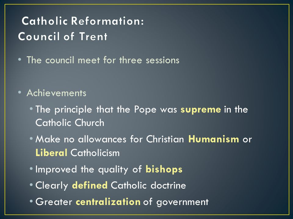 The council meet for three sessions Achievements The principle that the Pope was supreme in the Catholic Church Make no allowances for Christian Humanism or Liberal Catholicism Improved the quality of bishops Clearly defined Catholic doctrine Greater centralization of government
