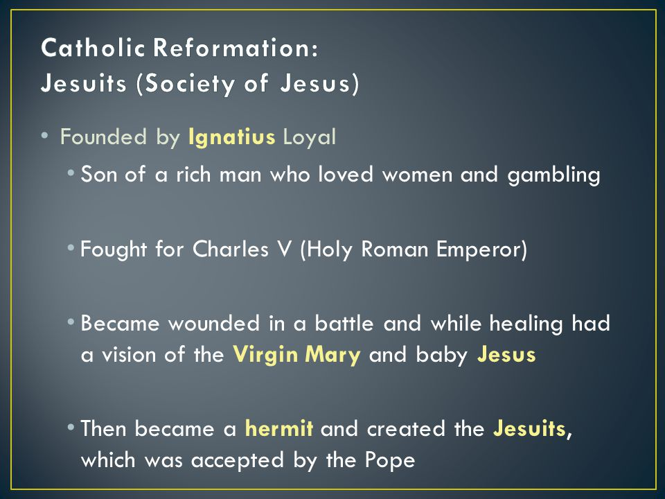 Founded by Ignatius Loyal Son of a rich man who loved women and gambling Fought for Charles V (Holy Roman Emperor) Became wounded in a battle and while healing had a vision of the Virgin Mary and baby Jesus Then became a hermit and created the Jesuits, which was accepted by the Pope