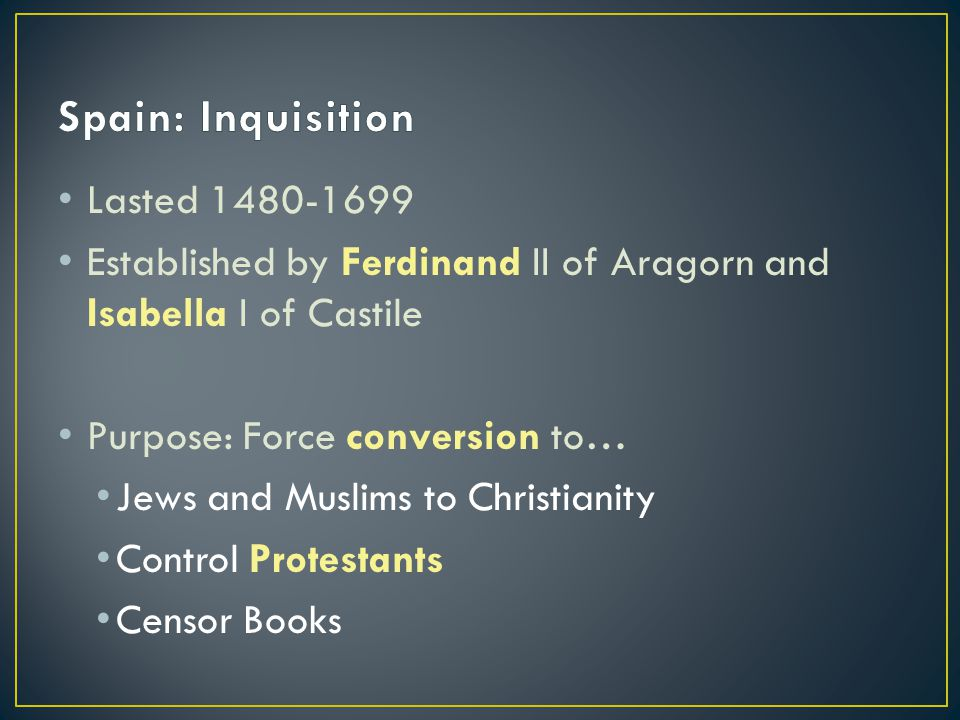Lasted 1480-1699 Established by Ferdinand II of Aragorn and Isabella I of Castile Purpose: Force conversion to… Jews and Muslims to Christianity Control Protestants Censor Books