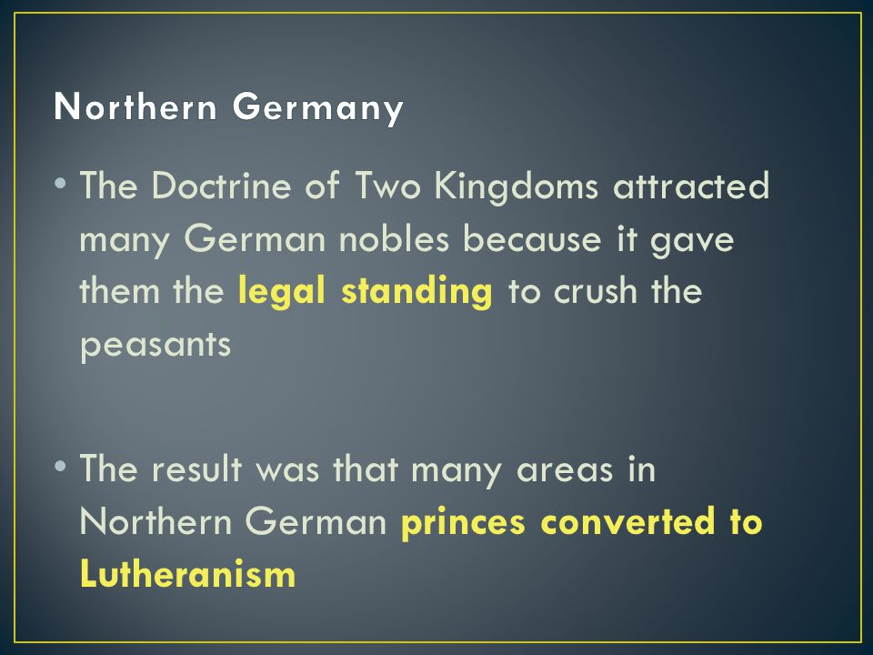 The Doctrine of Two Kingdoms attracted many German nobles because it gave them the legal standing to crush the peasants The result was that many areas in Northern German princes converted to Lutheranism