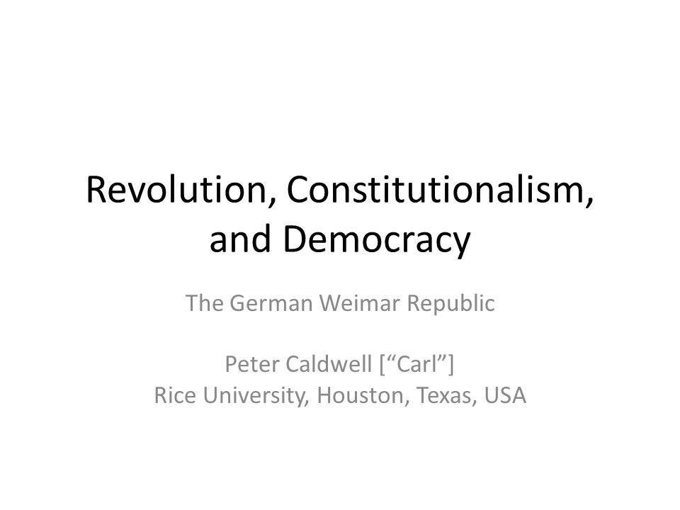 Revolution, Constitutionalism, and Democracy The German Weimar Republic Peter Caldwell [ Carl ] Rice University, Houston, Texas, USA