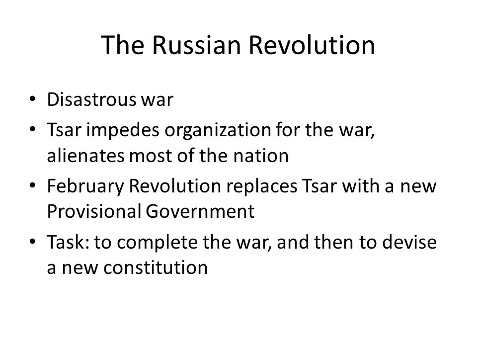 The Russian Revolution Disastrous war Tsar impedes organization for the war, alienates most of the nation February Revolution replaces Tsar with a new Provisional Government Task: to complete the war, and then to devise a new constitution