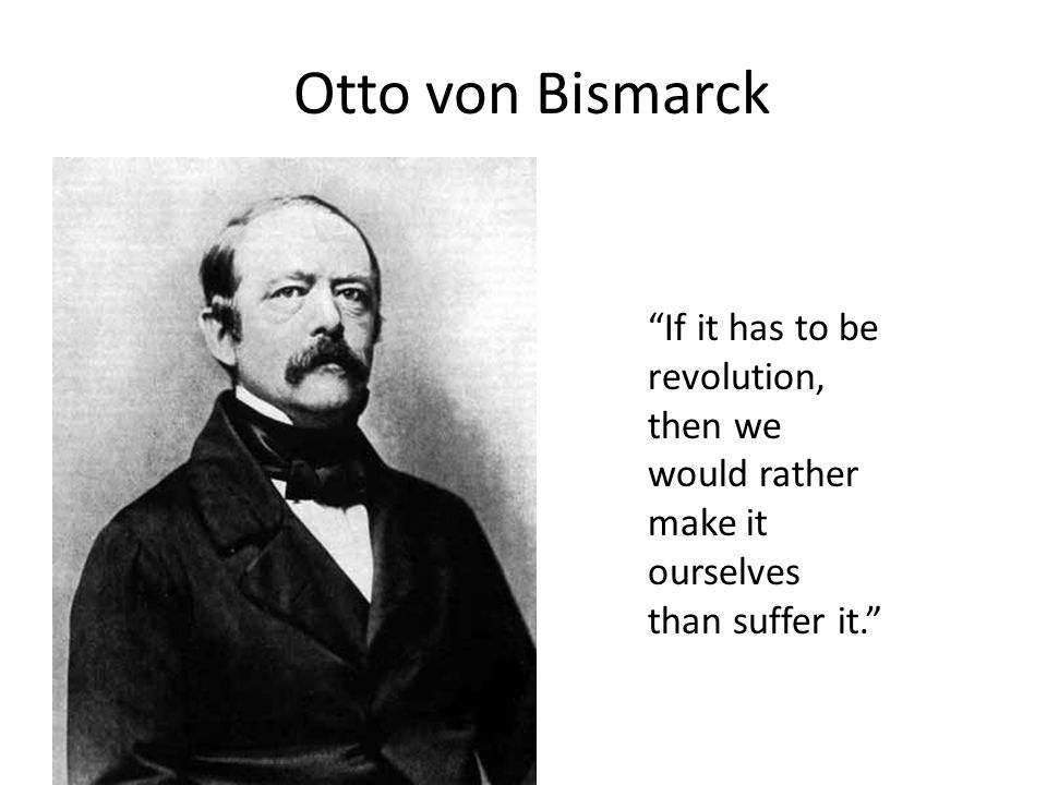 Otto von Bismarck If it has to be revolution, then we would rather make it ourselves than suffer it.