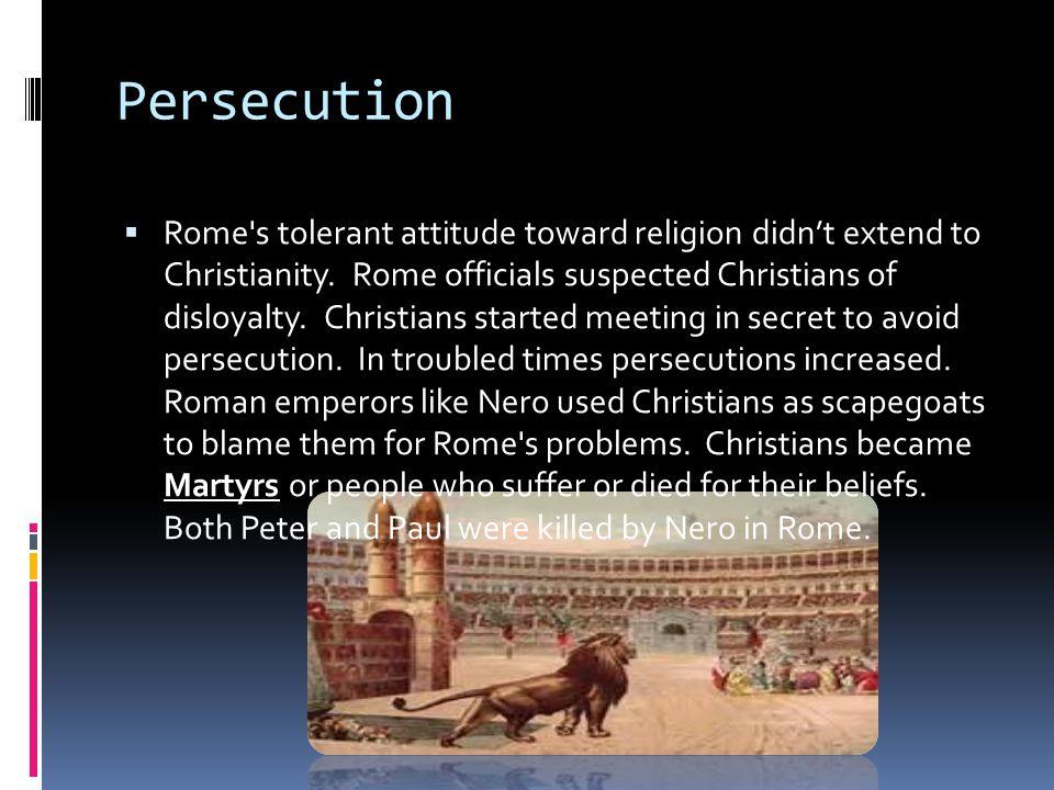 Persecution  Rome s tolerant attitude toward religion didn't extend to Christianity.