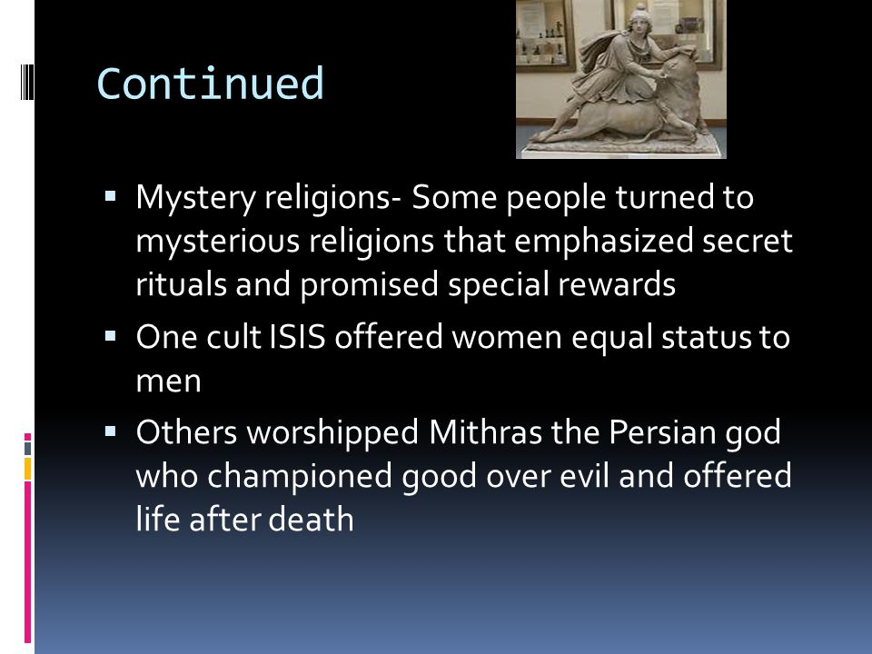 Continued  Mystery religions- Some people turned to mysterious religions that emphasized secret rituals and promised special rewards  One cult ISIS offered women equal status to men  Others worshipped Mithras the Persian god who championed good over evil and offered life after death
