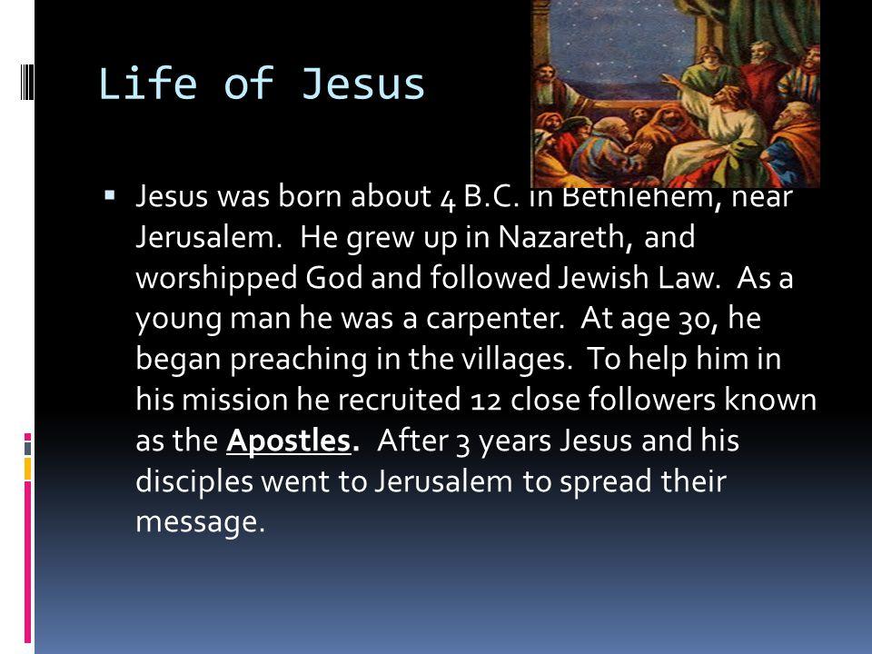 Life of Jesus  Jesus was born about 4 B.C. in Bethlehem, near Jerusalem.