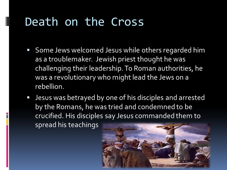 Death on the Cross  Some Jews welcomed Jesus while others regarded him as a troublemaker.
