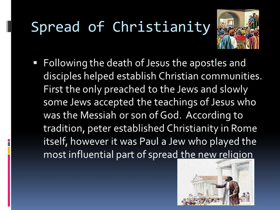 Spread of Christianity  Following the death of Jesus the apostles and disciples helped establish Christian communities.