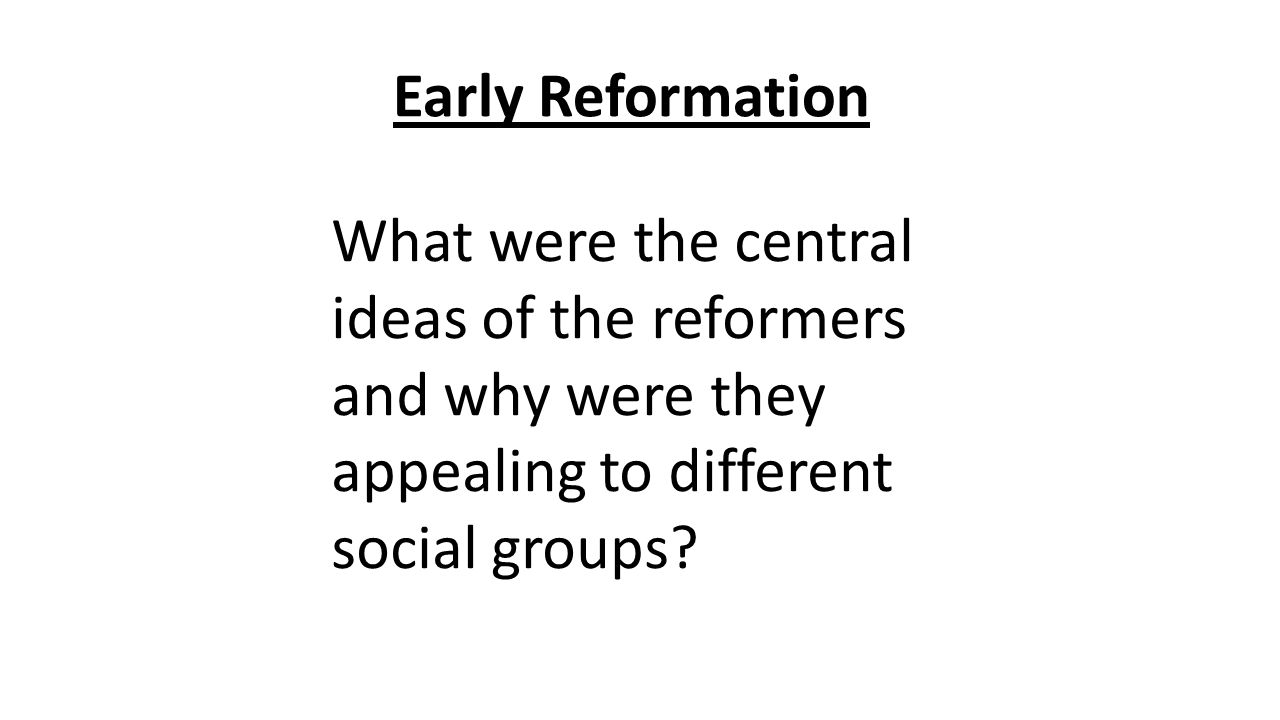 Early Reformation What were the central ideas of the reformers and why were they appealing to different social groups