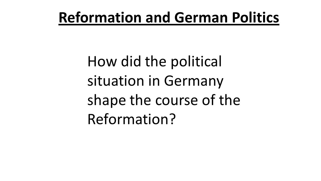 Reformation and German Politics How did the political situation in Germany shape the course of the Reformation