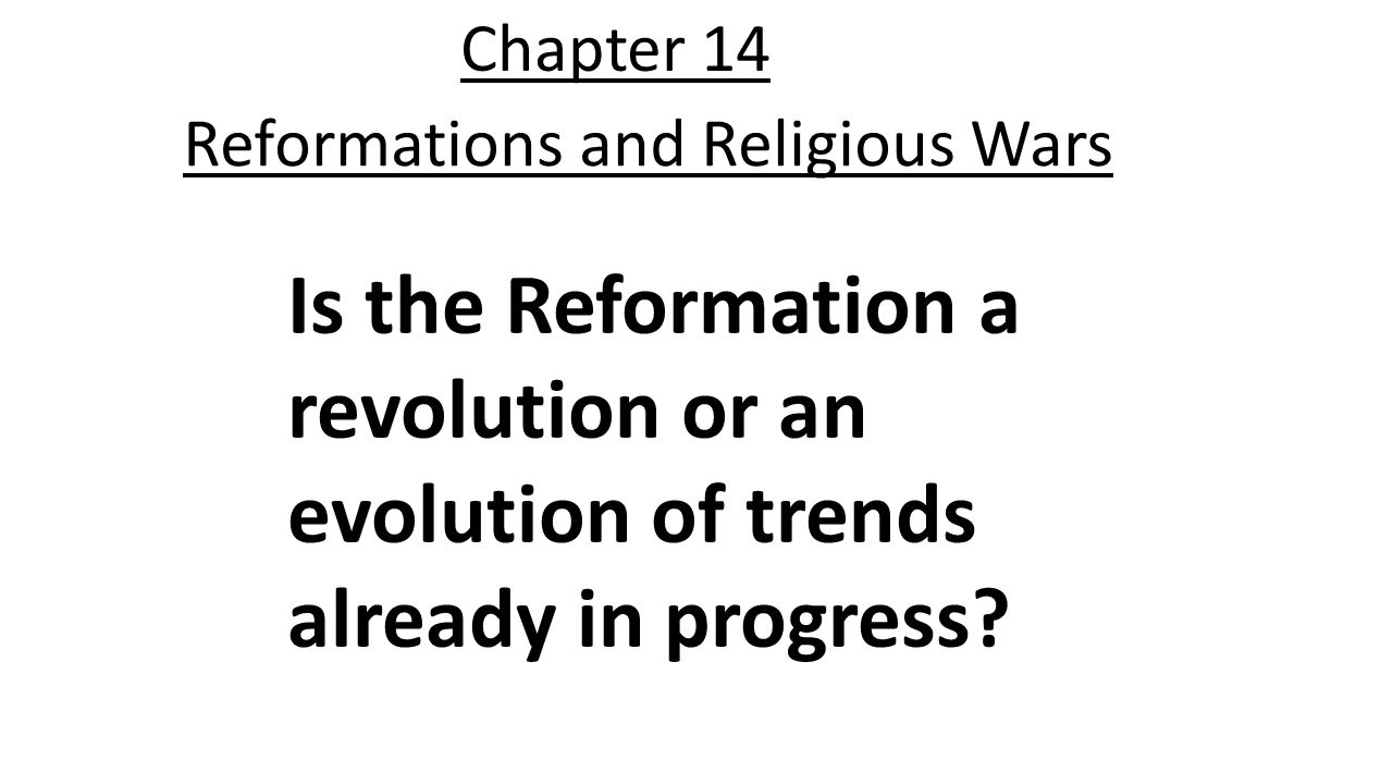 Chapter 14 Reformations and Religious Wars Is the Reformation a revolution or an evolution of trends already in progress?