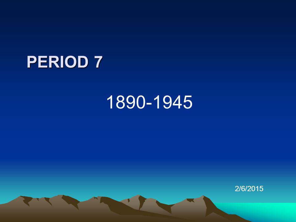 PERIOD 7 1890-1945 2/6/2015