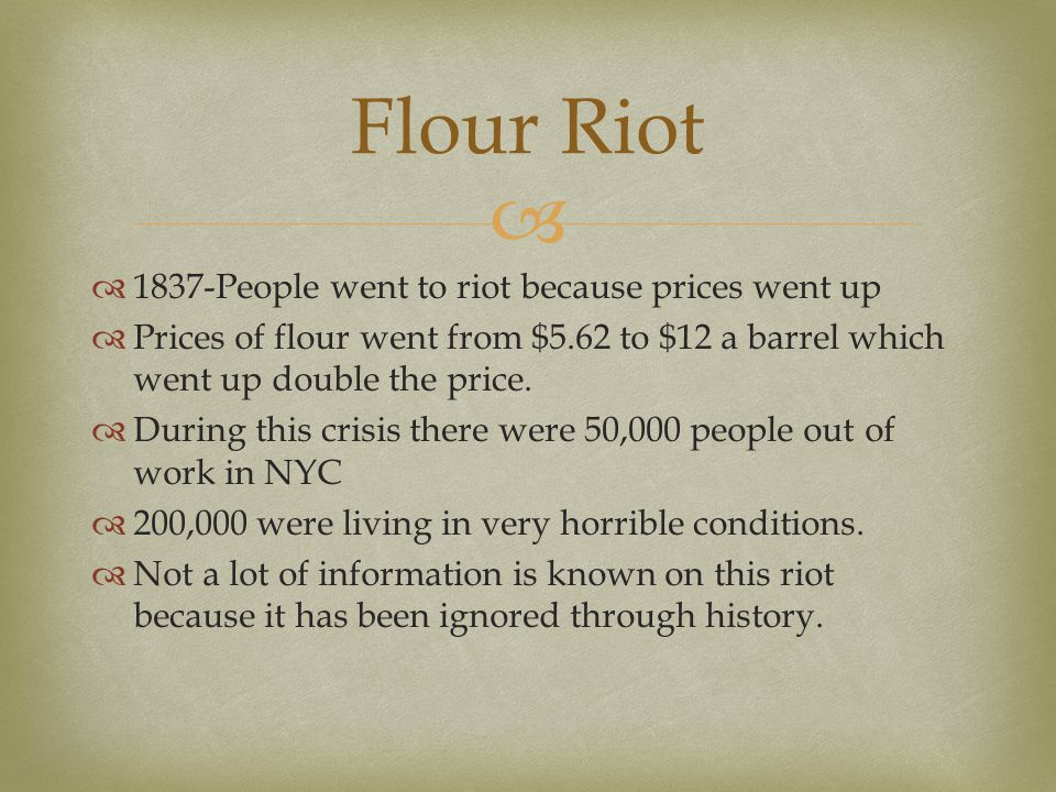   1837-People went to riot because prices went up  Prices of flour went from $5.62 to $12 a barrel which went up double the price.  During this cr