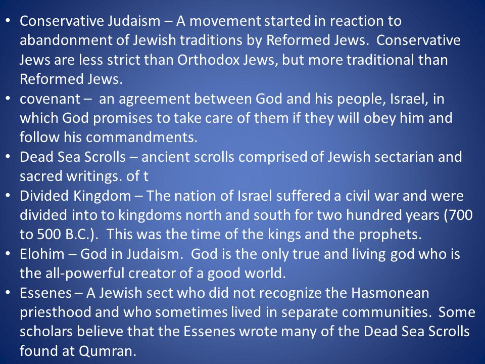 Conservative Judaism – A movement started in reaction to abandonment of Jewish traditions by Reformed Jews. Conservative Jews are less strict than Ort