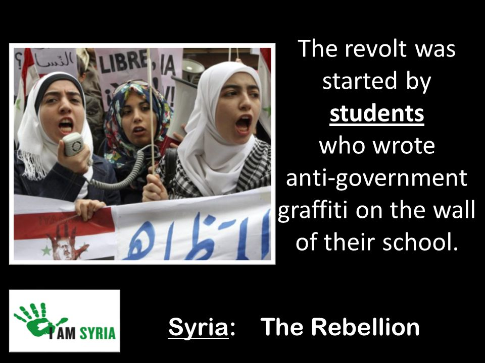 Syria: The Rebellion The revolt was started by students who wrote anti-government graffiti on the wall of their school.