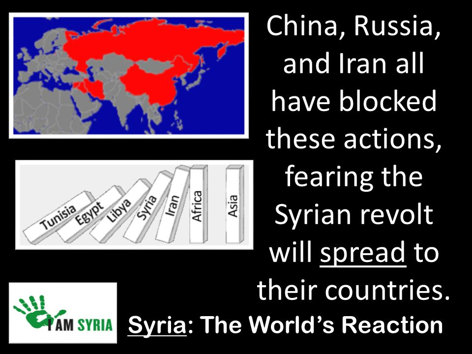 Syria: The World's Reaction China, Russia, and Iran all have blocked these actions, fearing the Syrian revolt will spread to their countries.