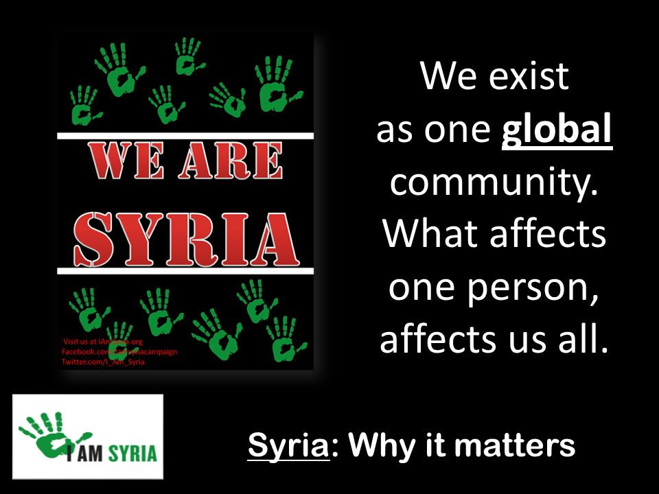 Syria: Why it matters We exist as one global community. What affects one person, affects us all.
