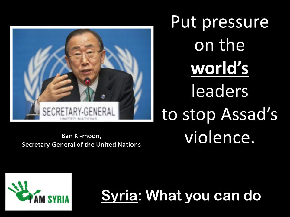 Syria: What you can do Put pressure on the world's leaders to stop Assad's violence.