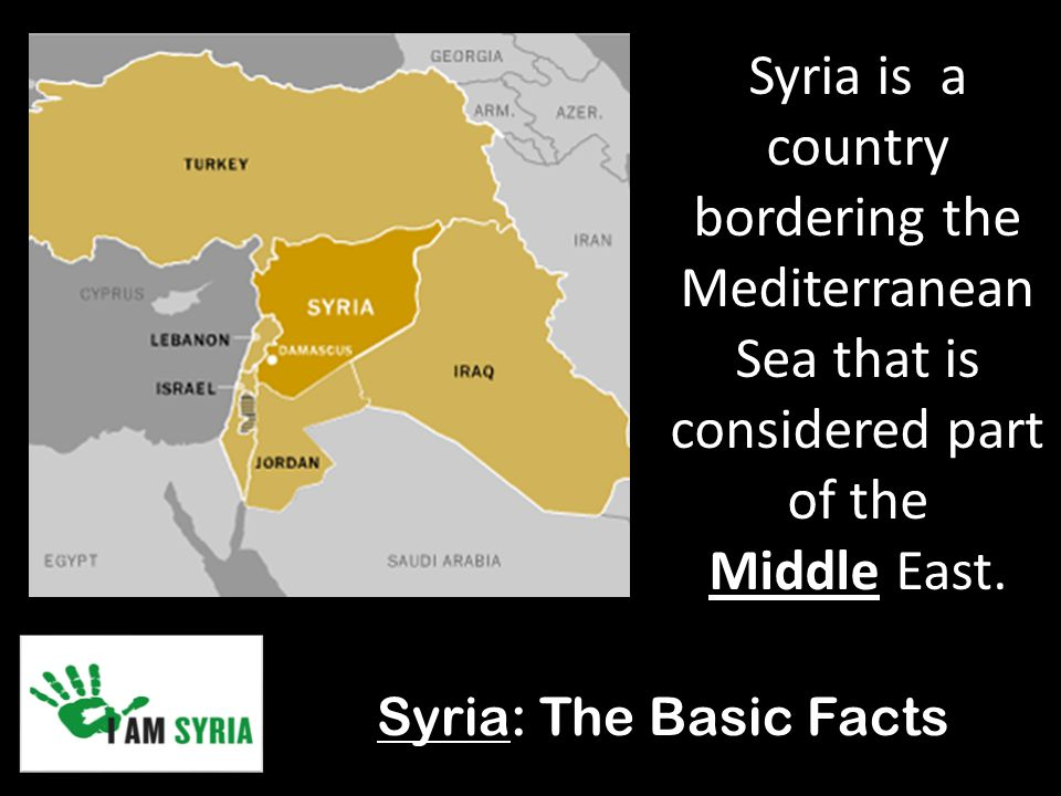 Syria: The Basic Facts Syria is a country bordering the Mediterranean Sea that is considered part of the Middle East.