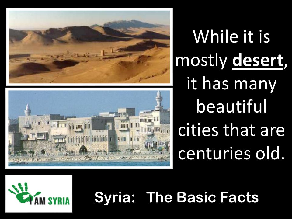Syria: The Basic Facts While it is mostly desert, it has many beautiful cities that are centuries old.
