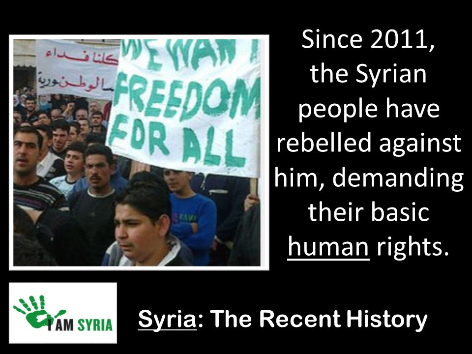 Syria: The Recent History Since 2011, the Syrian people have rebelled against him, demanding their basic human rights.
