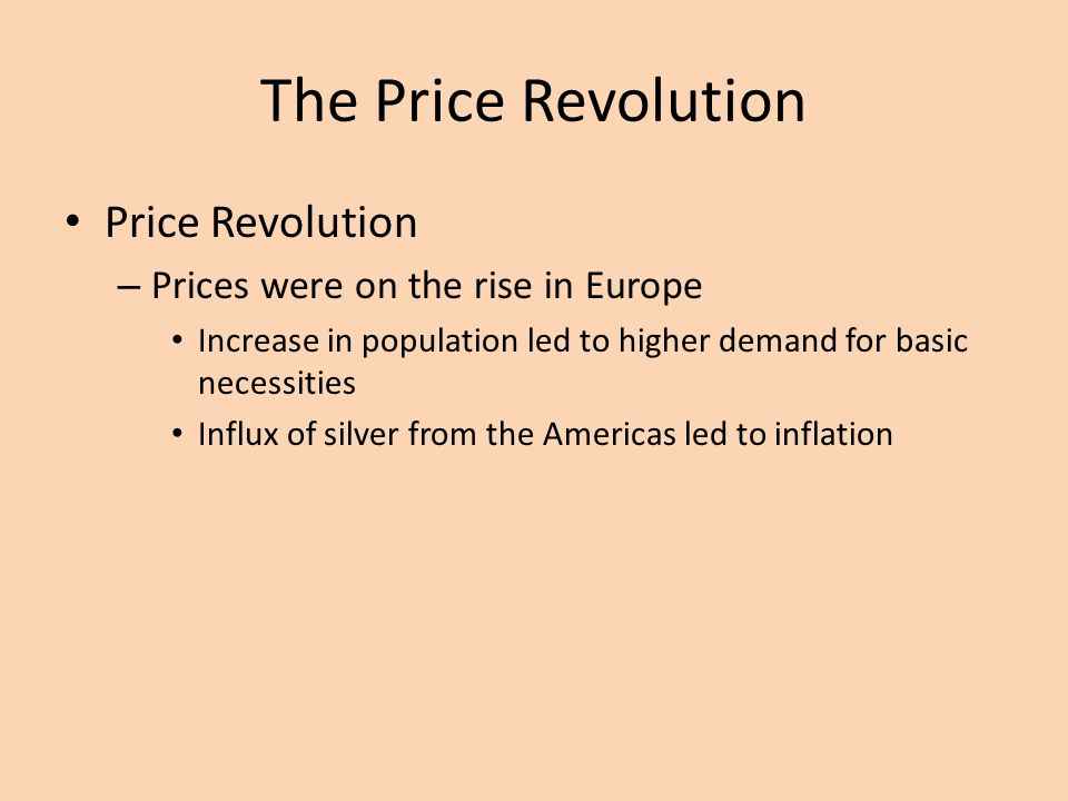 The Price Revolution Price Revolution – Prices were on the rise in Europe Increase in population led to higher demand for basic necessities Influx of silver from the Americas led to inflation